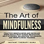 The Art of Mindfulness: Practice Mindfulness and Increase Inner Peace with Guided Meditation, Self Hypnosis |  Instant Therapy Guru