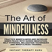 The Art of Mindfulness: Practice Mindfulness and Increase Inner Peace with Guided Meditation, Self Hypnosis Speech by  Instant Therapy Guru Narrated by  Instant Therapy Guru