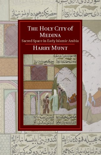 The Holy City of Medina: Sacred Space in Early Islamic Arabia (Cambridge Studies in Islamic Civilization)