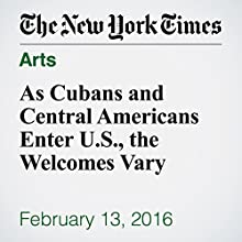 As Cubans and Central Americans Enter U.S., the Welcomes Vary Other by Julia Preston Narrated by Kristi Burns