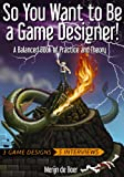 So You Want to Be a Game Designer!: A Balanced Book of Practice and Theory
