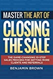 img - for Master the Art of Closing the Sale: The Game-Changing 10-Step Sales Process for Getting More Clients and Referrals book / textbook / text book