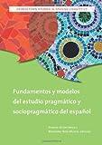 Fundamentos y Modelos del Estudio Pragmatico y Sociopragmatico del Espanol (Georgetown Studies in Spanish Linguistics Series)