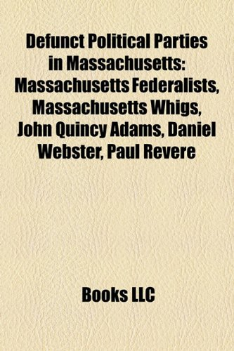 Defunct Political Parties in Massachusetts: Massachusetts Federalists, Massachusetts Whigs, John Quincy Adams, Daniel Webster, Paul Revere
