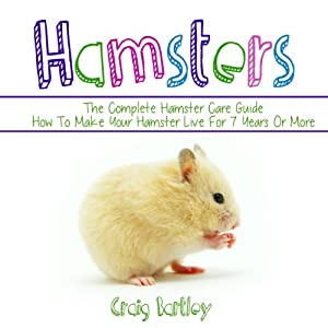 Hamsters: The Complete Hamster Care Guide: How to Make Your Hamster Live for 7 Years or More | [Craig Bartley]