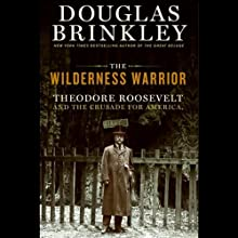 The Wilderness Warrior: Theodore Roosevelt and the Crusade for America (       UNABRIDGED) by Douglas Brinkley Narrated by Dennis Holland