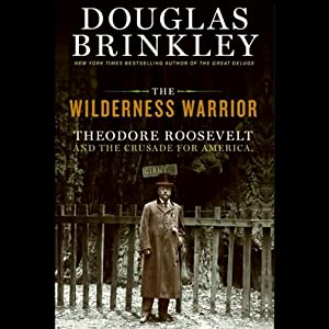 The Wilderness Warrior: Theodore Roosevelt and the Crusade for America | [Douglas Brinkley]