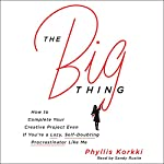 The Big Thing: How to Complete Your Creative Project Even If You're a Lazy, Self-Doubting Procrastinator Like Me | Phyllis Korkki