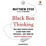 Black Box Thinking: Why Most People Never Learn from Their Mistakes - But Some Do | Matthew Syed