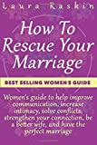 Marriage: How To Rescue Your Marriage: Women's guide to help improve communication, increase intimacy, solve conflicts, strengthen your connection, be a better wife, and have the perfect marriage