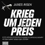 Krieg um jeden Preis: Gier, Machtmissbrauch und das Milliardengeschäft mit dem Kampf gegen den Terror | James Risen