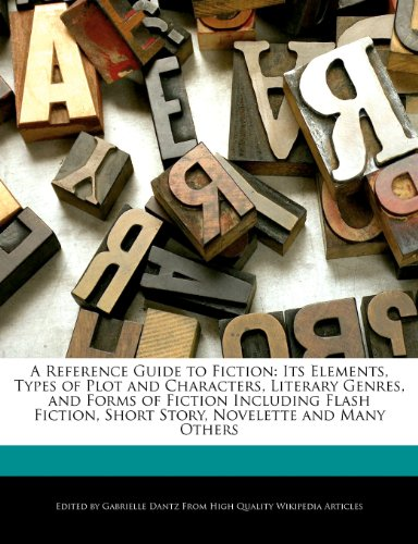 A Reference Guide to Fiction: Its Elements, Types of Plot and Characters, Literary Genres, and Forms of Fiction Including Flash Fiction, Short Story, Novelette and Many Others