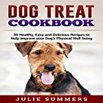 Dog Treat Cookbook: Simple, Tasty and Healthy Recipes | Julie Summers