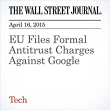 EU Files Formal Antitrust Charges Against Google (       UNABRIDGED) by Tom Fairless, Rolfe Winkler, Alistair Barr Narrated by Ken Borgers