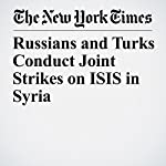 Russians and Turks Conduct Joint Strikes on ISIS in Syria | Michael R. Gordon,Eric Schmitt