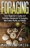 Foraging: Your Beginner's Guide and Definitive Handbook To Foraging Wild Edible Plants and Herbs
