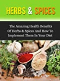 Herbs & Spices: The Amazing Health Benefits Of Herbs & Spices And How To Implement Them In Your Diet
