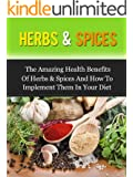 Herbs & Spices: The Amazing Health Benefits Of Herbs & Spices And How To Implement Them In Your Diet (English Edition)