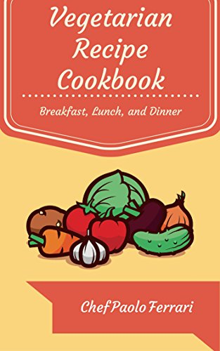 Vegetarian Recipe Cookbook - The Ultimate Day to Day Recipe Book: Vegetarian Breakfast, Lunch, and Dinner Recipes - Vegetarian Recipes for Weight Loss (Vegetarian Cookbook Recipes 1) by Chef Paolo Ferrari