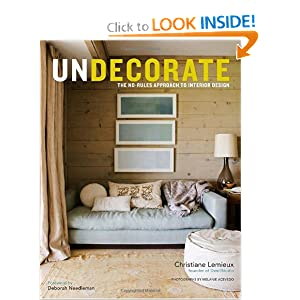 Undecorate: The No-Rules Approach to Interior Design Christiane Lemieux and Rumaan Alam