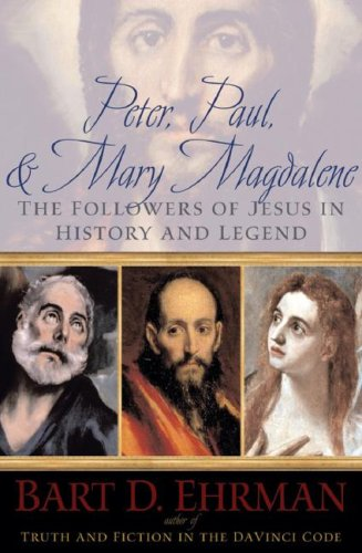 Peter, Paul and Mary Magdalene: The Followers of Jesus in History and Legend by Bart D. Ehrman