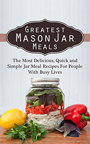 Greatest Mason Jar Meals: The Most Delicious, Quick and Simple Jar Meal Recipes For People With Busy Lives by Sonia Maxwell