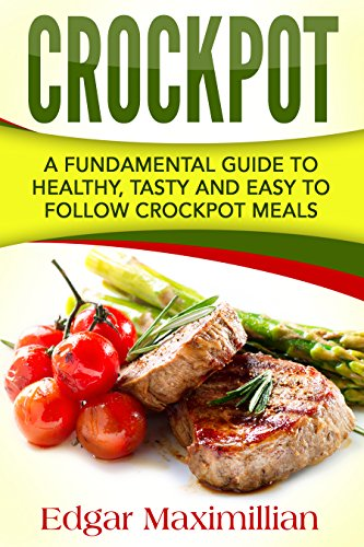 Crockpot: A Fundamental Guide To Healthy, Tasty and Easy To Follow Crockpot Meals by Edgar Maximillian