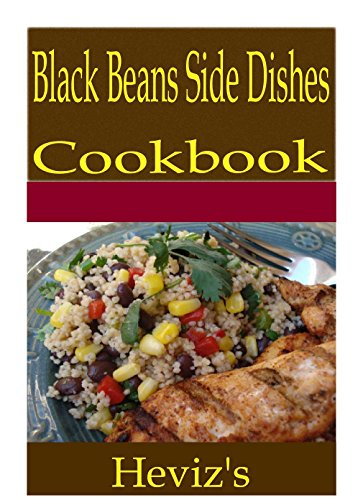Black Beans Side Dishes 101. Delicious, Nutritious, Low Budget, Mouth Watering Black Beans Side Dishes Cookbook by Heviz's