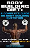 Body Building Diet : A Complete Guide On Body Building Nutrition Body Building Diet Meal Plans For Bigger Muscles