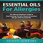 Essential Oils for Allergies: The Ultimate Beginners Guide to Stop Sneezing, Dry Eyes, Sinuses & Common Allergies with Essential Oils | Scott Jenkins