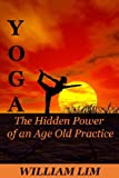 YOGA: The Hidden Power of an Age Old Practice (Yoga for Beginners, Yoga Sutras, Yoga Journal, Yoga Meditation, Yoga Posses, Yoga for Dummies, Yoga Anatomy, Yoga Philosophy) (English Edition)