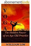 YOGA: The Hidden Power of an Age Old Practice (Yoga for Beginners, Yoga Sutras, Yoga Journal, Yoga Meditation, Yoga Posses, Yoga for Dummies, Yoga Anatomy, Yoga Philosophy) (English Edition)