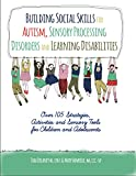 Building Social Skills for Autism, Sensory Processing Disorders and Learning Disabilities: Over 105 Strategies, Activities and Sensory Tools for Children and Adolescents