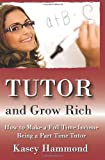 Tutor And Grow Rich!: Make A Full Time Income As A Part Time Tutor.
