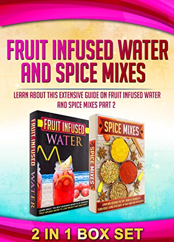 Fruit Infused Water And Spice Mixes: 2 IN 1 BOX SET Learn About This Extensive Guide On Fruit Infused Water And Spice Mixes Part 2 (fruit infused  book, ... free, spice rubs, seasonings, spice mixes) by M. Clarkshire