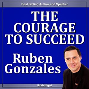 The Courage to Succeed | [Ruben Gonzales]