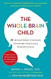 The Whole-Brain Child: 12 Revolutionary Strategies to Nurture Your Child&#39;s Developing Mind