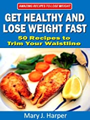 Get Healthy and Lose Weight Fast! 50 Recipes to Trim Your Waistline