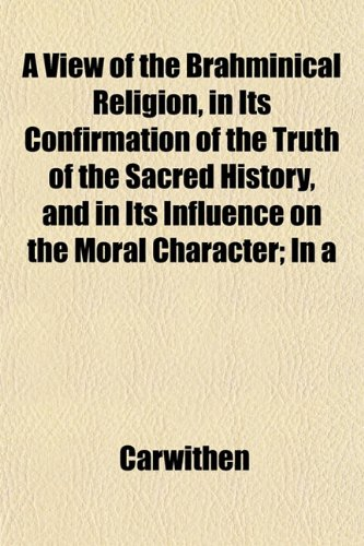 A View of the Brahminical Religion, in Its Confirmation of the Truth of the Sacred History, and in Its Influence on the Moral Character; In a