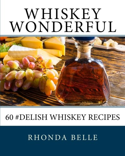 Whiskey Wonderful: 60 #Delish Whiskey Recipes by Rhonda Belle