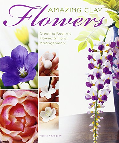 Amazing Polymer Clay Flowers: Creating Realistic Flowers and Floral Arrangements