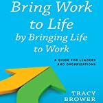 Bring Work to Life by Bringing Life to Work: A Guide for Leaders and Organizations | Tracy Brower