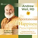 The Spontaneous Happiness Prescription: Guided Practices for Peak Emotional Wellness  by Andrew Weil Narrated by Andrew Weil