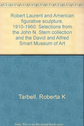 Robert Laurent and American figurative sculpture, 1910-1960: Selections from the John N. Stern collection and the David and Alfred Smart Museum of Art, Tarbell, Roberta K