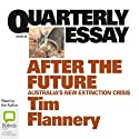 Quarterly Essay 48: After the Future: Australia's New Extinction Crisis (       UNABRIDGED) by Tim Flannery Narrated by Tim Flannery