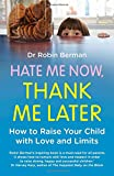 Dr. Robin Berman Hate Me Now, Thank Me Later: How to raise your kid with love and limits