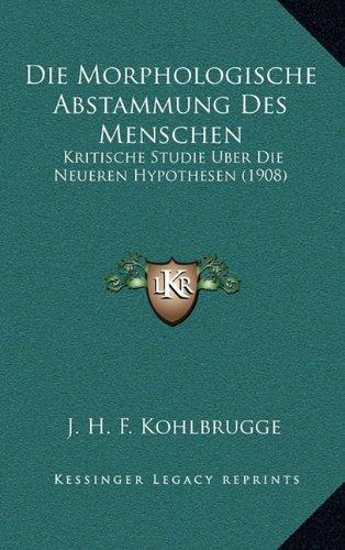 Die Morphologische Abstammung Des Menschen: Kritische Studie Uber Die Neueren Hypothesen (1908)