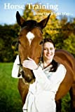Horse Book and Horse Training - Everything You Need To Know About Horse Training - Discover The Secrets to Becoming An Expert Horse Trainer (Horses)