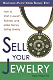 Sell Your Jewelry: How to Start a Jewelry Business and Make Money Selling Jewelry at Boutiques, Fairs, Trunk Shows, and Etsy.