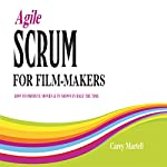 Agile SCRUM for Film-Makers: How to Produce Movies & TV Shows In Half the Time | Carey Martell